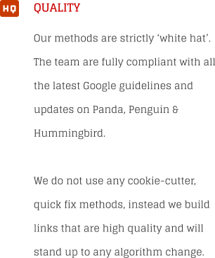 QUALITY  Our methods are strictly 'white hat'. The team are fully compliant with all the latest Google guidelines and updates on Panda, Penguin & Hummingbird.  We do not use any cookie-cutter, quick fix methods, instead we build links that are high quality and will stand up to any algorithm change.   