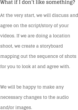 What if I don't like something? At the very start, we will discuss and agree on the script/story of your videos. If we are doing a location shoot, we create a storyboard mapping out the sequence of shots for you to look at and agree with.  We will be happy to make any necessary changes to the audio and/or images.