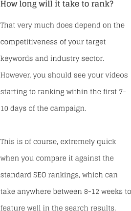 How long will it take to rank?  That very much does depend on the competitiveness of your target keywords and industry sector. However, you should see your videos starting to ranking within the first 7-10 days of the campaign.  This is of course, extremely quick when you compare it against the standard SEO rankings, which can take anywhere between 8-12 weeks to feature well in the search results.