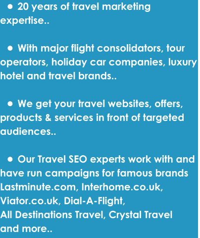 •	20 years of travel marketing  expertise..  •	With major flight consolidators, tour  operators, holiday car companies, luxury  hotel and travel brands..  •	We get your travel websites, offers,  products & services in front of targeted  audiences..  •	Our Travel SEO experts work with and  have run campaigns for famous brands  Lastminute.com, Interhome.co.uk,  Viator.co.uk, Dial-A-Flight,  All Destinations Travel, Crystal Travel and more..